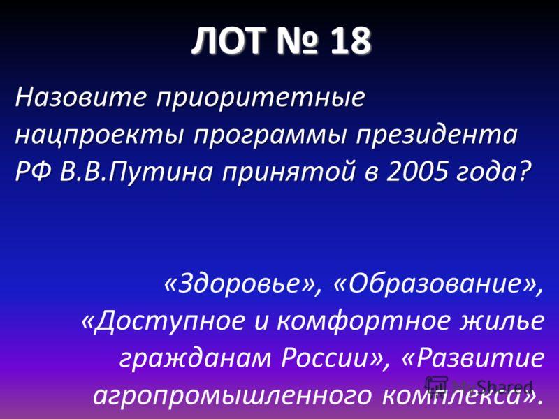 ЛОТ 18 Назовите приоритетные нацпроекты программы президента РФ В.В.Путина принятой в 2005 года? «Здоровье», «Образование», «Доступное и комфортное жилье гражданам России», «Развитие агропромышленного комплекса».