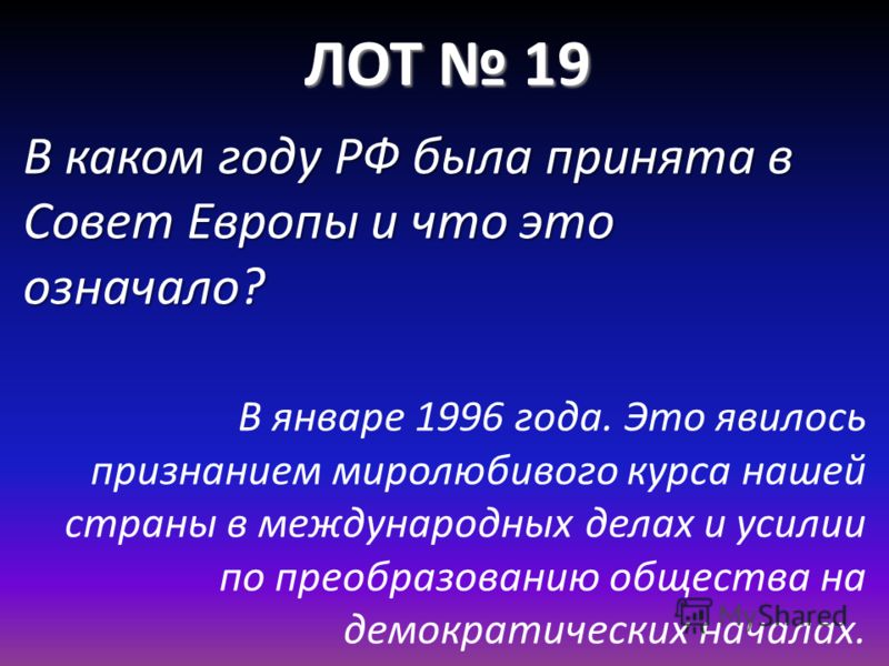 ЛОТ 19 В каком году РФ была принята в Совет Европы и что это означало? В январе 1996 года. Это явилось признанием миролюбивого курса нашей страны в международных делах и усилии по преобразованию общества на демократических началах.