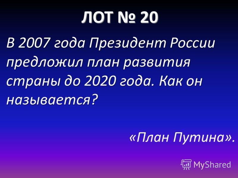 ЛОТ 20 В 2007 года Президент России предложил план развития страны до 2020 года. Как он называется? «План Путина».