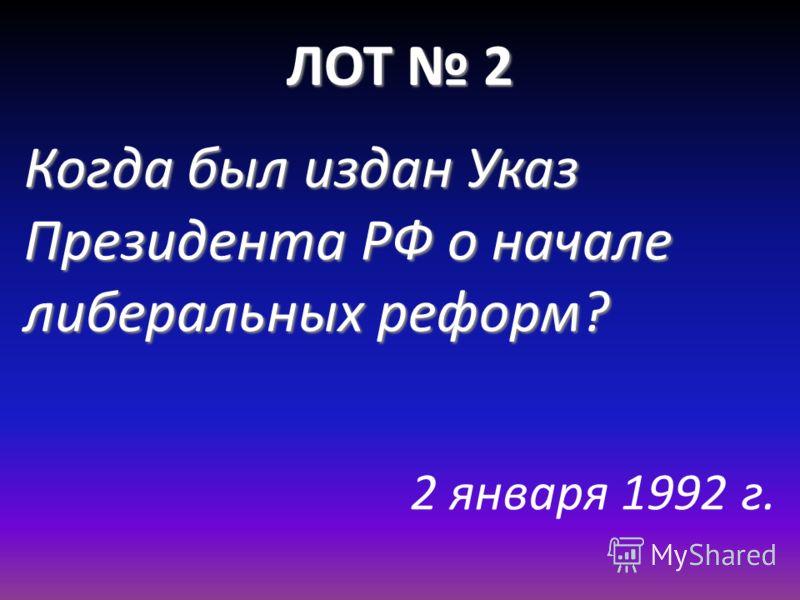 ЛОТ 2 Когда был издан Указ Президента РФ о начале либеральных реформ? 2 января 1992 г.
