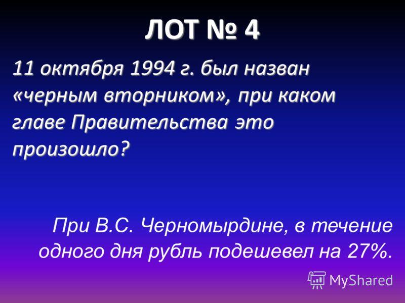 ЛОТ 4 11 октября 1994 г. был назван «черным вторником», при каком главе Правительства это произошло? При В.С. Черномырдине, в течение одного дня рубль подешевел на 27%.