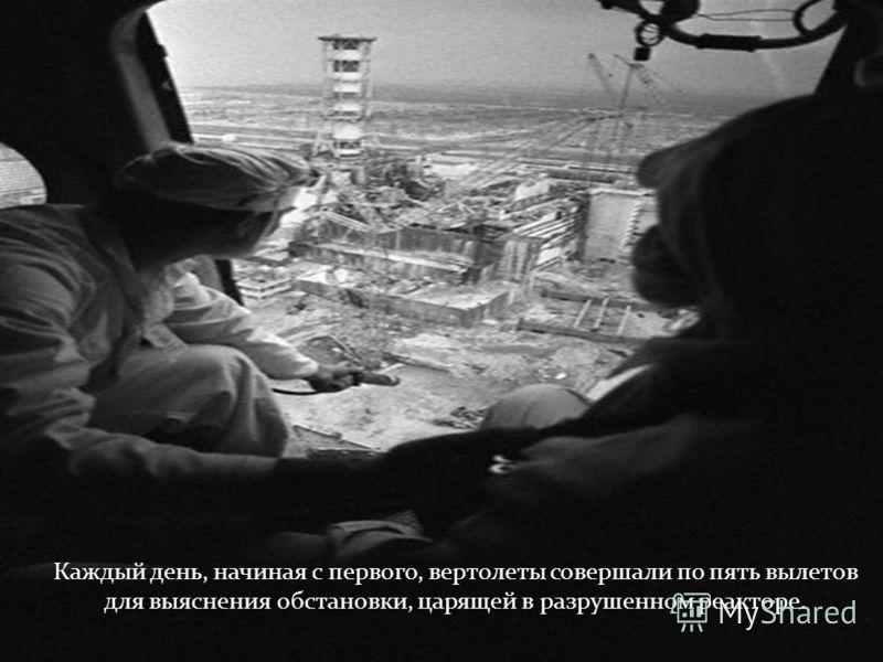 Каждый день, начиная с первого, вертолеты совершали по пять вылетов для выяснения обстановки, царящей в разрушенном реакторе.