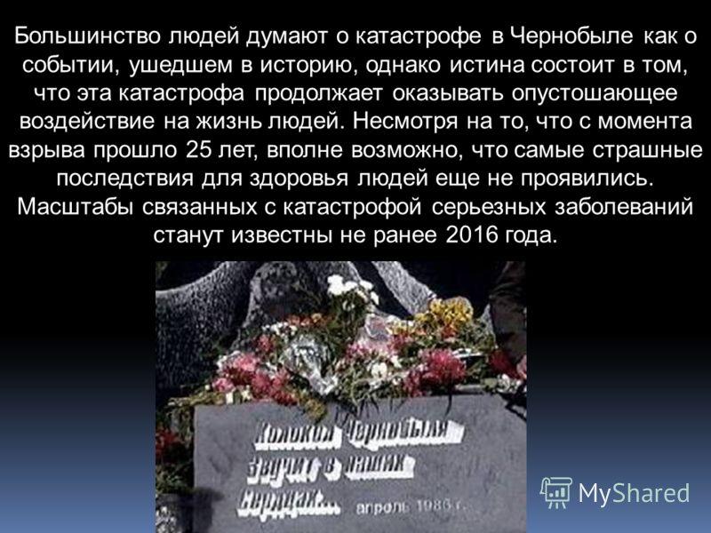 Большинство людей думают о катастрофе в Чернобыле как о событии, ушедшем в историю, однако истина состоит в том, что эта катастрофа продолжает оказывать опустошающее воздействие на жизнь людей. Несмотря на то, что с момента взрыва прошло 25 лет, впол