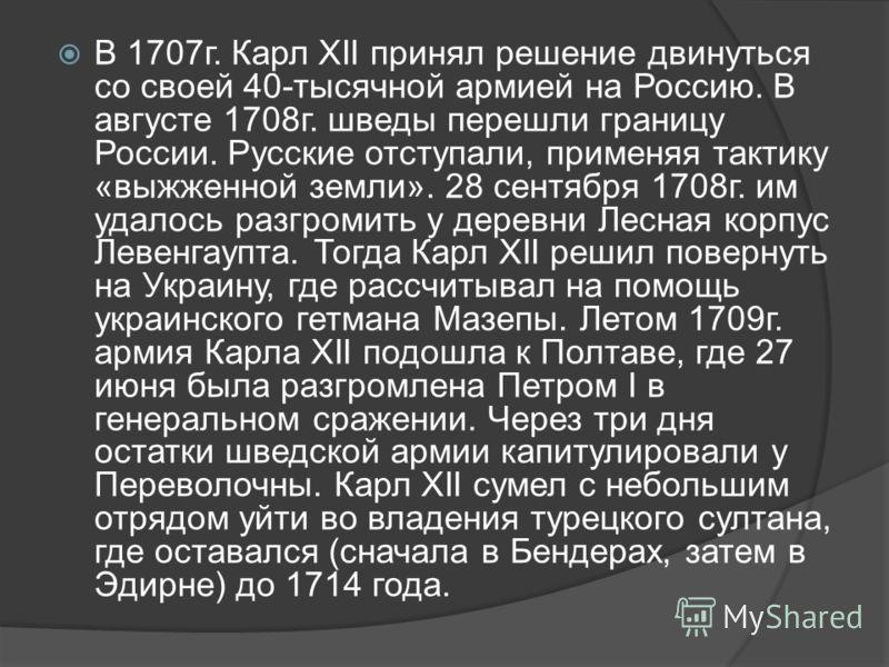 В 1707г. Карл XII принял решение двинуться со своей 40-тысячной армией на Россию. В августе 1708г. шведы перешли границу России. Русские отступали, применяя тактику «выжженной земли». 28 сентября 1708г. им удалось разгромить у деревни Лесная корпус Л