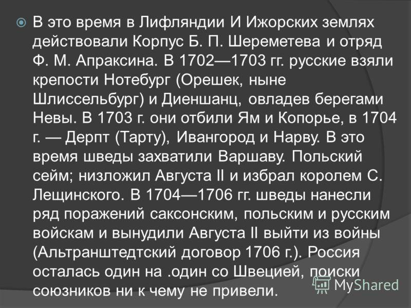В это время в Лифляндии И Ижорских землях действовали Корпус Б. П. Шереметева и отряд Ф. М. Апраксина. В 17021703 гг. русские взяли крепости Нотебург (Орешек, ныне Шлиссельбург) и Диеншанц, овладев берегами Невы. В 1703 г. они отбили Ям и Копорье, в