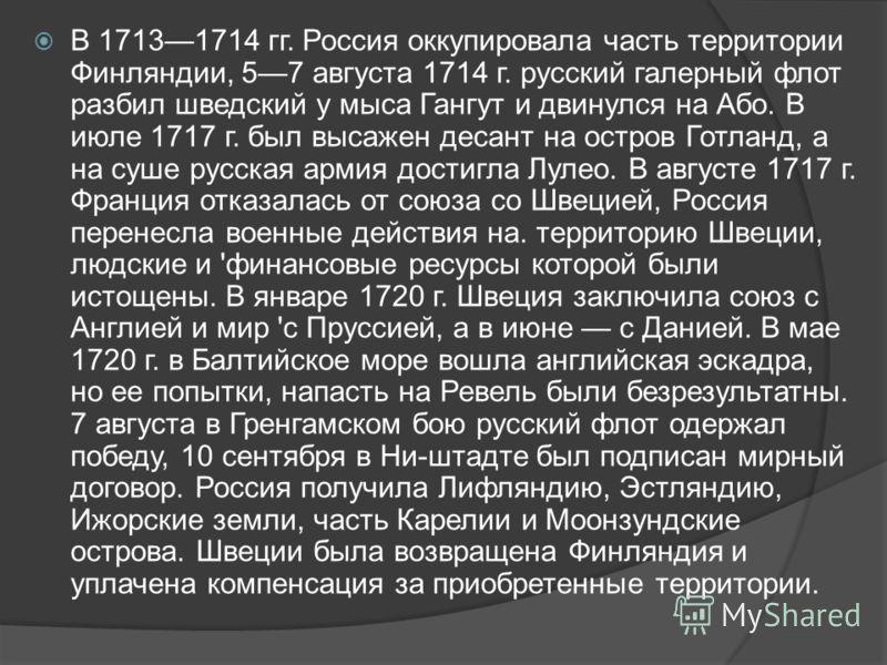 В 17131714 гг. Россия оккупировала часть территории Финляндии, 57 августа 1714 г. русский галерный флот разбил шведский у мыса Гангут и двинулся на Або. В июле 1717 г. был высажен десант на остров Готланд, а на суше русская армия достигла Лулео. В ав