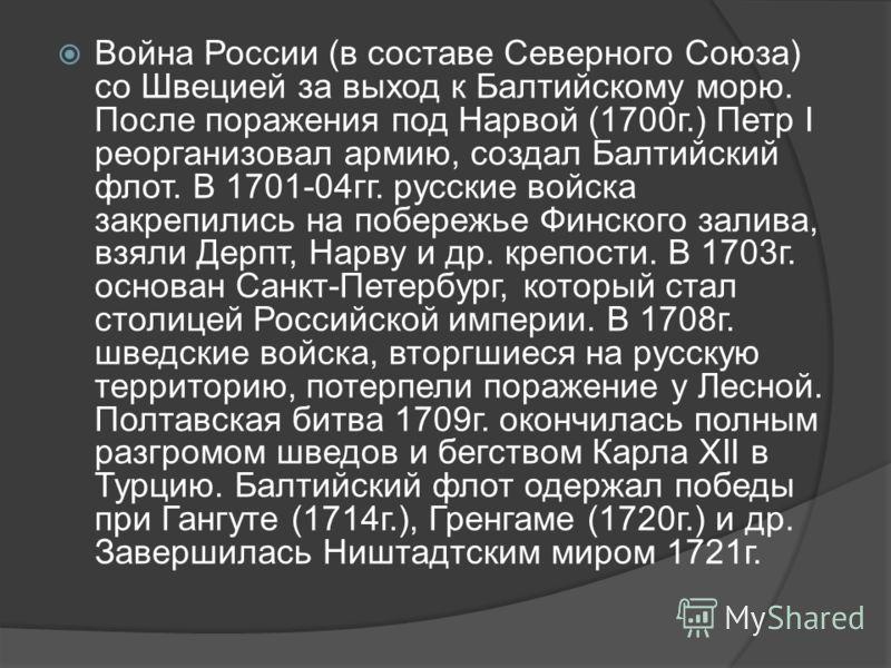 Война России (в составе Северного Союза) со Швецией за выход к Балтийскому морю. После поражения под Нарвой (1700г.) Петр I реорганизовал армию, создал Балтийский флот. В 1701-04гг. русские войска закрепились на побережье Финского залива, взяли Дерпт