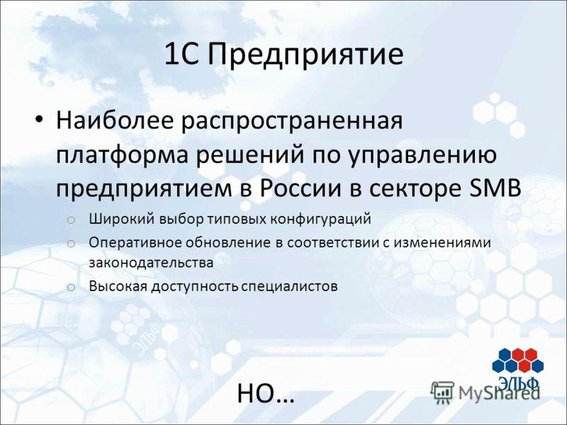 Наиболее распространенная платформа решений по управлению предприятием в России в секторе SMB o Широкий выбор типовых конфигураций o Оперативное обновление в соответствии с изменениями законодательства o Высокая доступность специалистов 1С Предприяти