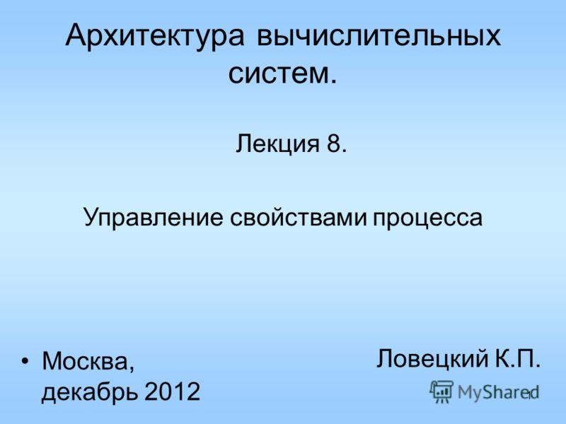 1 Архитектура вычислительных систем. Лекция 8. Ловецкий К.П. Москва, декабрь 2012 Управление свойствами процесса