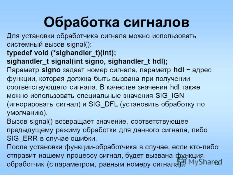 18 Обработка сигналов Для установки обработчика сигнала можно использовать системный вызов signal(): typedef void (*sighandler_t)(int); sighandler_t signal(int signo, sighandler_t hdl); Параметр signo задает номер сигнала, параметр hdl адрес функции,