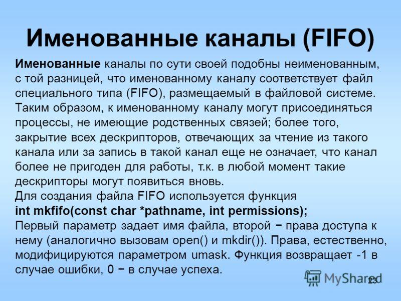 23 Именованные каналы (FIFO) Именованные каналы по сути своей подобны неименованным, с той разницей, что именованному каналу соответствует файл специального типа (FIFO), размещаемый в файловой системе. Таким образом, к именованному каналу могут присо
