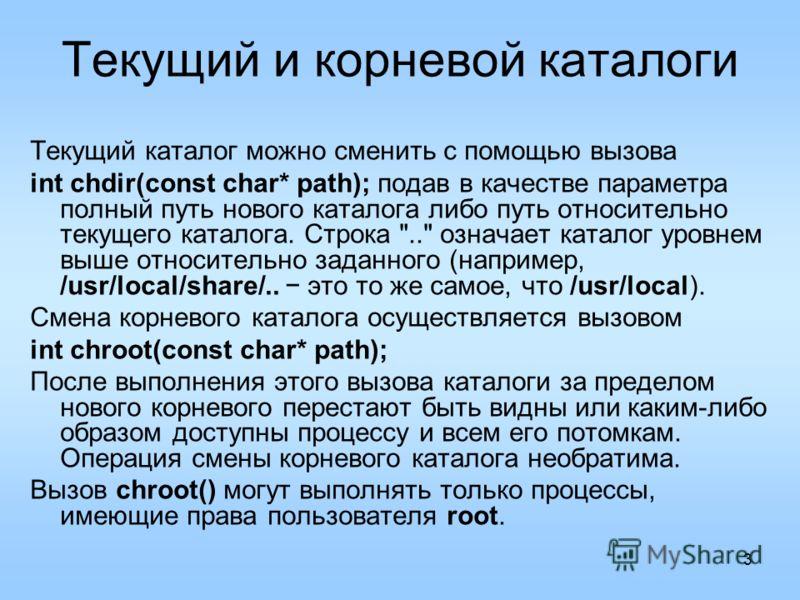3 Текущий и корневой каталоги Текущий каталог можно сменить с помощью вызова int chdir(const char* path); подав в качестве параметра полный путь нового каталога либо путь относительно текущего каталога. Строка