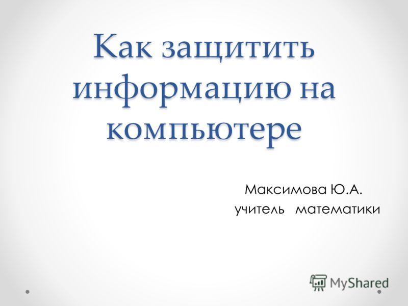 Как защитить информацию на компьютере Максимова Ю.А. учитель математики