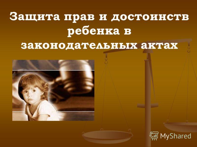 Защита прав и достоинств ребенка в законодательных актах