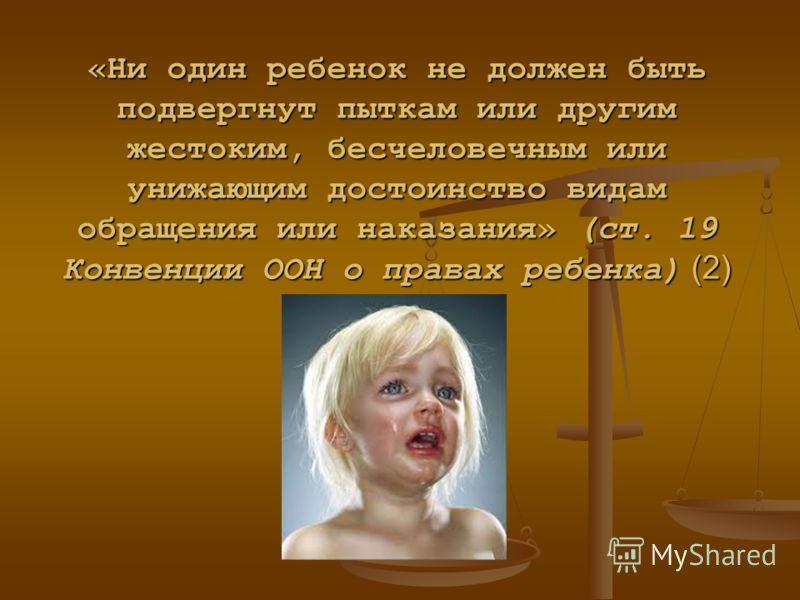 «Ни один ребенок не должен быть подвергнут пыткам или другим жестоким, бесчеловечным или унижающим достоинство видам обращения или наказания» (ст. 19 Конвенции ООН о правах ребенка) (2)