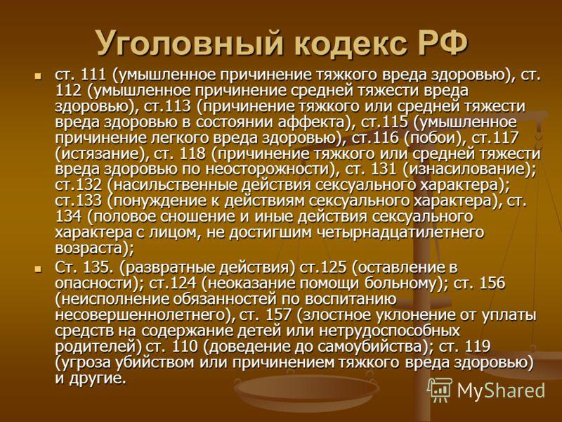 Уголовный кодекс РФ ст. 111 (умышленное причинение тяжкого вреда здоровью), ст. 112 (умышленное причинение средней тяжести вреда здоровью), ст.113 (причинение тяжкого или средней тяжести вреда здоровью в состоянии аффекта), ст.115 (умышленное причине