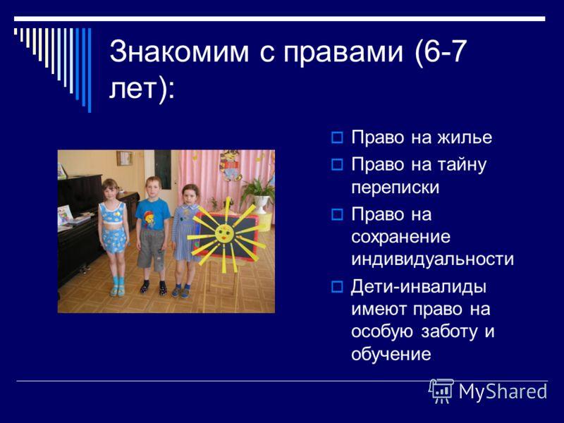 Знакомим с правами (6-7 лет): Право на жилье Право на тайну переписки Право на сохранение индивидуальности Дети-инвалиды имеют право на особую заботу и обучение