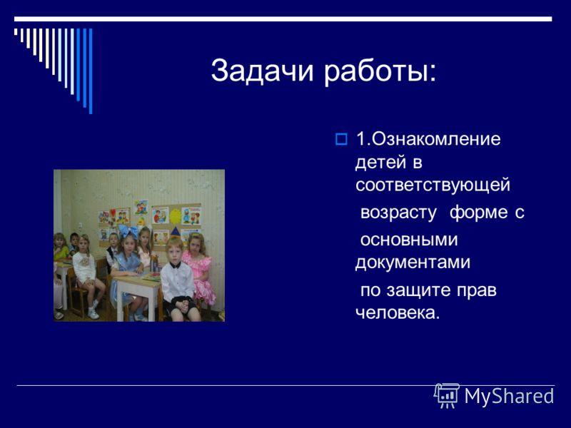 Задачи работы: 1.Ознакомление детей в соответствующей возрасту форме с основными документами по защите прав человека.