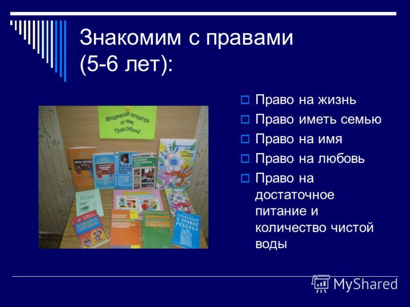 Знакомим с правами (5-6 лет): Право на жизнь Право иметь семью Право на имя Право на любовь Право на достаточное питание и количество чистой воды