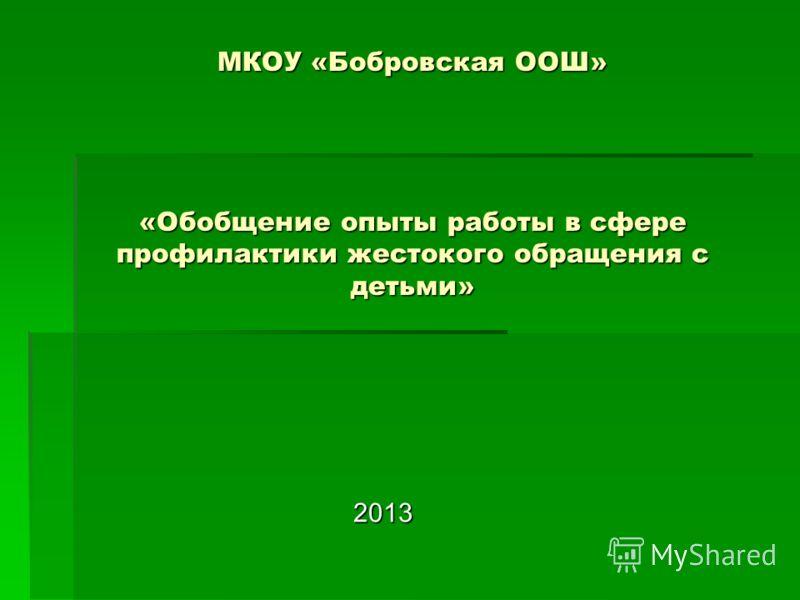 МКОУ «Бобровская ООШ» «Обобщение опыты работы в сфере профилактики жестокого обращения с детьми» 2013