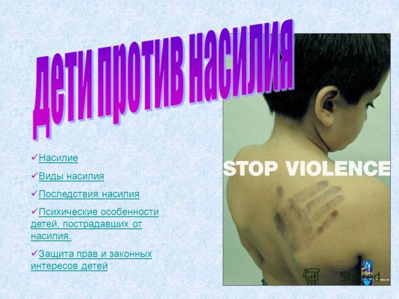 Насилие Виды насилия Последствия насилия Психические особенности детей, пострадавших от насилия.Психические особенности детей, пострадавших от насилия. Защита прав и законных интересов детейЗащита прав и законных интересов детей