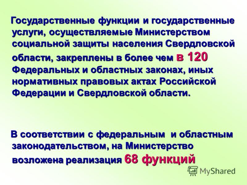 Государственные функции и государственные услуги, осуществляемые Министерством социальной защиты населения Свердловской области, закреплены в более чем в 120 Федеральных и областных законах, иных нормативных правовых актах Российской Федерации и Свер
