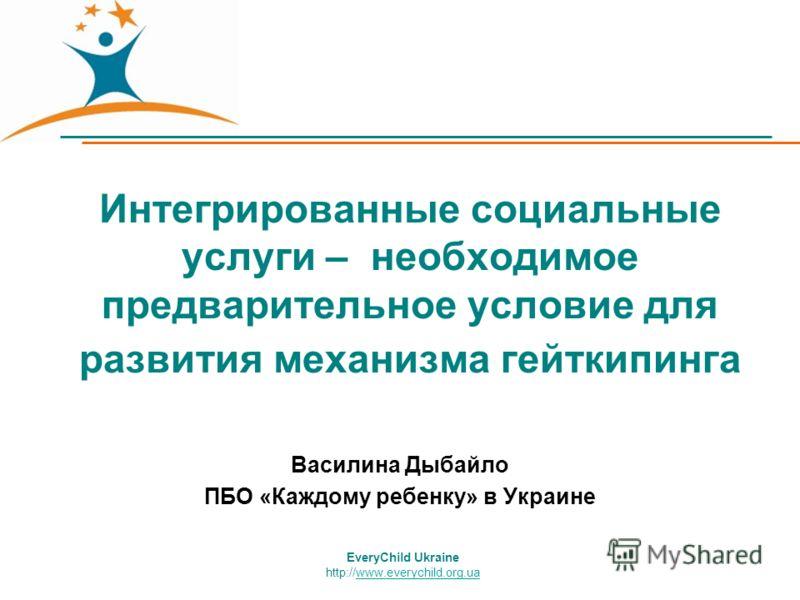 EveryChild Ukraine http://www.everychild.org.uawww.everychild.org.ua Интегрированные социальные услуги – необходимое предварительное условие для развития механизма гейткипинга Василина Дыбайло ПБО «Каждому ребенку» в Украине