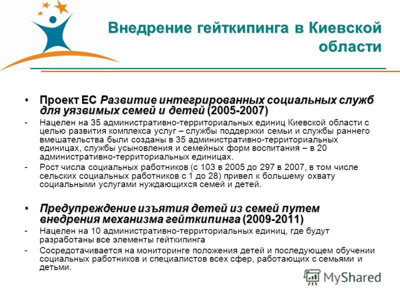 Внедрение гейткипинга в Киевской области Проект ЕС Развитие интегрированных социальных служб для уязвимых семей и детей (2005-2007)Проект ЕС Развитие интегрированных социальных служб для уязвимых семей и детей (2005-2007) -Нацелен на 35 административ