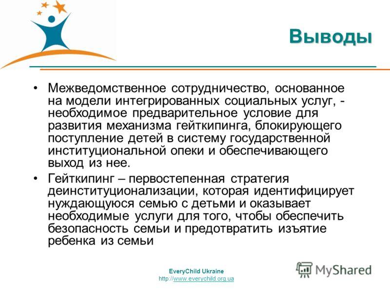 EveryChild Ukraine http://www.everychild.org.uawww.everychild.org.uaВыводы Межведомственное сотрудничество, основанное на модели интегрированных социальных услуг, - необходимое предварительное условие для развития механизма гейткипинга, блокирующего