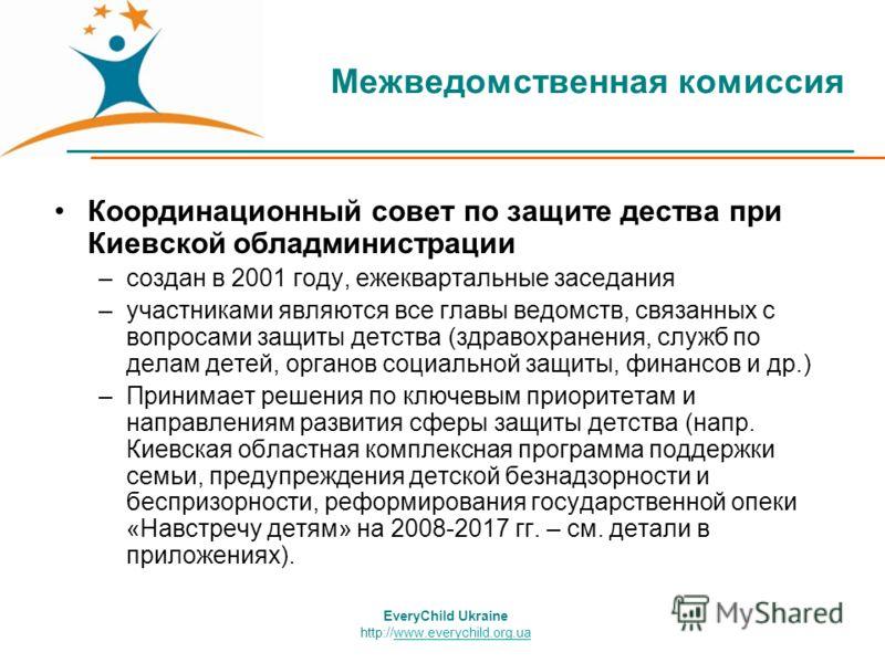 Межведомственная комиссия Координационный совет по защите дества при Киевской обладминистрации –создан в 2001 году, ежеквартальные заседания –участниками являются все главы ведомств, связанных с вопросами защиты детства (здравохранения, служб по дела
