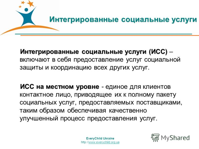 EveryChild Ukraine http://www.everychild.org.uawww.everychild.org.ua Интегрированные социальные услуги Интегрированные социальные услуги (ИСС) Интегрированные социальные услуги (ИСС) – включают в себя предоставление услуг социальной защиты и координа