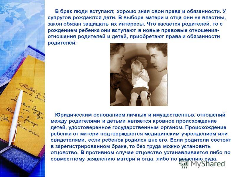 В брак люди вступают, хорошо зная свои права и обязанности. У супругов рождаются дети. В выборе матери и отца они не властны, закон обязан защищать их интересы. Что касается родителей, то с рождением ребенка они вступают в новые правовые отношения- о