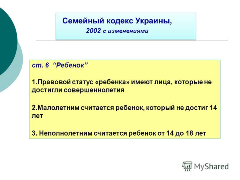 ст. 6 Ребенок 1.Правовой статус «ребенка» имеют лица, которые не достигли совершеннолетия 2.Малолетним считается ребенок, который не достиг 14 лет 3. Неполнолетним считается ребенок от 14 до 18 лет Семейный кодекс Украины, 2002 с изменениями