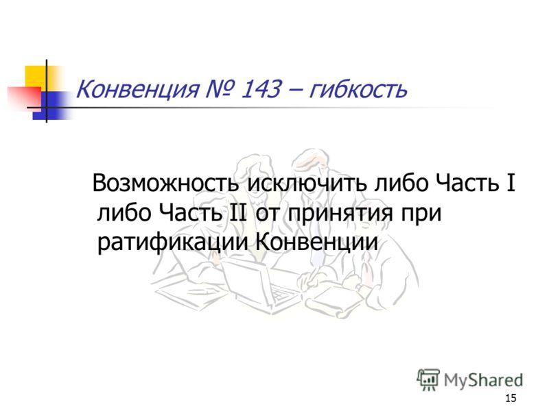 15 Конвенция 143 – гибкость Возможность исключить либо Часть I либо Часть II от принятия при ратификации Конвенции