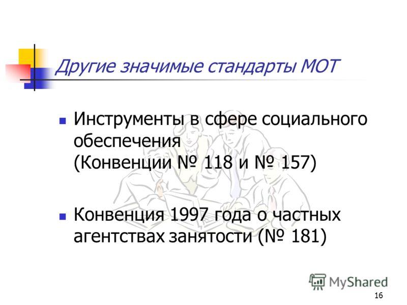 16 Другие значимые стандарты МОТ Инструменты в сфере социального обеспечения (Конвенции 118 и 157) Конвенция 1997 года о частных агентствах занятости ( 181)