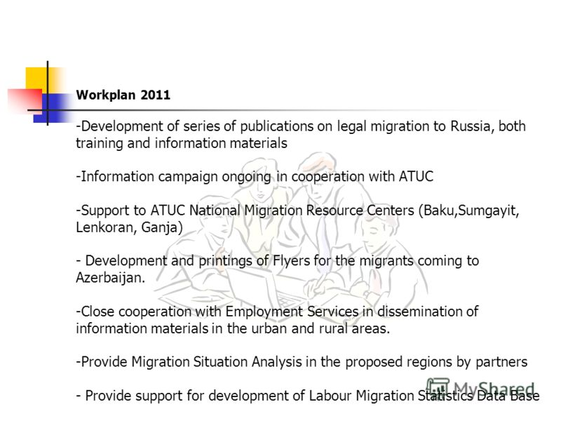Workplan 2011 -Development of series of publications on legal migration to Russia, both training and information materials -Information campaign ongoing in cooperation with ATUC -Support to ATUC National Migration Resource Centers (Baku,Sumgayit, Len