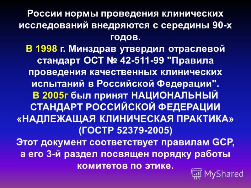 России нормы проведения клинических исследований внедряются с середины 90-х годов. В 1998 В 1998 г. Минздрав утвердил отраслевой стандарт ОСТ 42-511-99