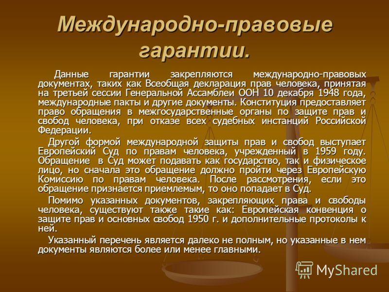 Международно-правовые гарантии. Данные гарантии закрепляются международно-правовых документах, таких как Всеобщая декларация прав человека, принятая на третьей сессии Генеральной Ассамблеи ООН 10 декабря 1948 года, международные пакты и другие докуме