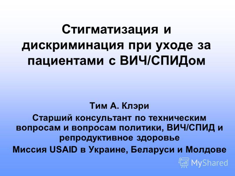 Стигматизация и дискриминация при уходе за пациентами с ВИЧ/СПИДом Тим А. Клэри Старший консультант по техническим вопросам и вопросам политики, ВИЧ/СПИД и репродуктивное здоровье Миссия USAID в Украине, Беларуси и Молдове
