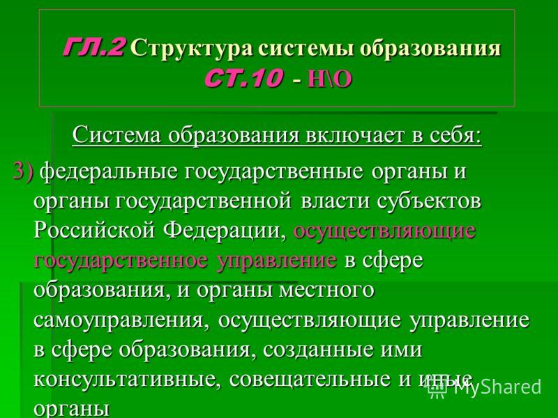 ГЛ.2 Структура системы образования СТ.10 - Н\О ГЛ.2 Структура системы образования СТ.10 - Н\О Система образования включает в себя: 3) федеральные государственные органы и органы государственной власти субъектов Российской Федерации, осуществляющие го