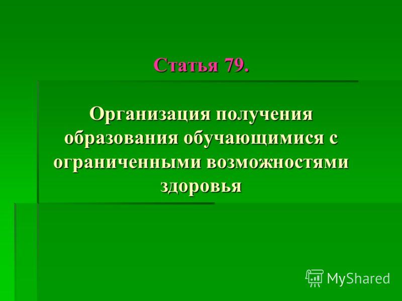Статья 79. Организация получения образования обучающимися с ограниченными возможностями здоровья