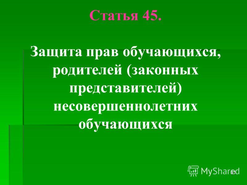Статья 45. Защита прав обучающихся, родителей (законных представителей) несовершеннолетних обучающихся 51