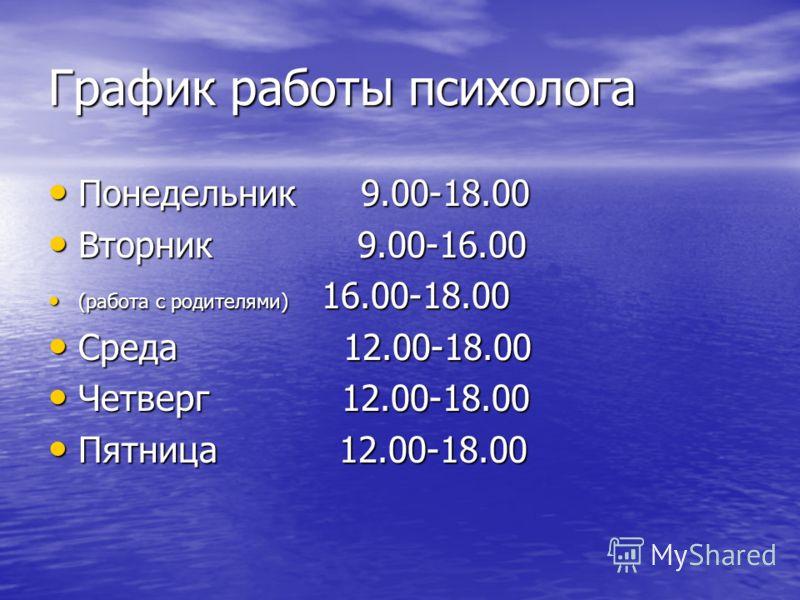 График работы психолога Понедельник 9.00-18.00 Понедельник 9.00-18.00 Вторник 9.00-16.00 Вторник 9.00-16.00 (работа с родителями) 16.00-18.00 (работа с родителями) 16.00-18.00 Среда 12.00-18.00 Среда 12.00-18.00 Четверг 12.00-18.00 Четверг 12.00-18.0