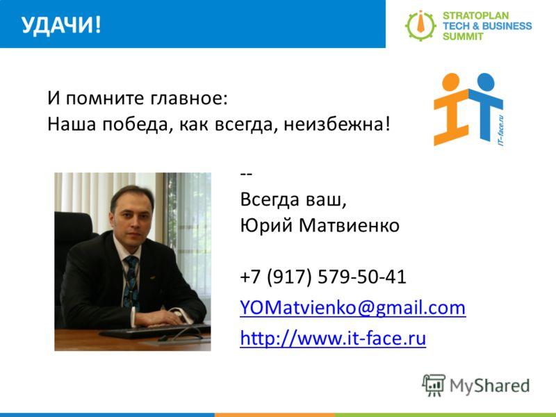 УДАЧИ! -- Всегда ваш, Юрий Матвиенко +7 (917) 579-50-41 YOMatvienko@gmail.com http://www.it-face.ru И помните главное: Наша победа, как всегда, неизбежна!