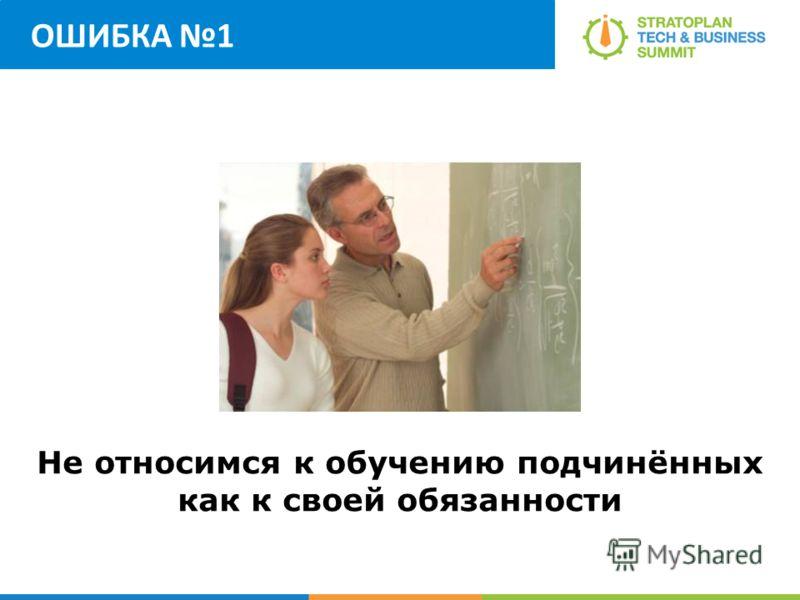 ОШИБКА 1 Не относимся к обучению подчинённых как к своей обязанности