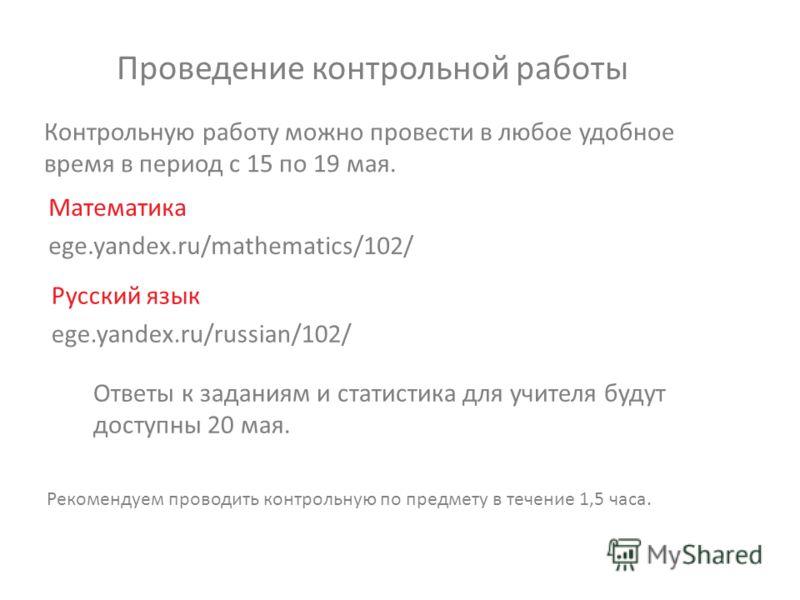 Проведение контрольной работы Математика ege.yandex.ru/mathematics/102/ Русский язык ege.yandex.ru/russian/102/ Контрольную работу можно провести в любое удобное время в период с 15 по 19 мая. Рекомендуем проводить контрольную по предмету в течение 1