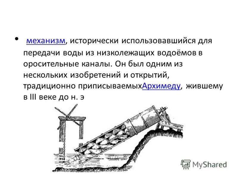механизм, исторически использовавшийся для передачи воды из низколежащих водоёмов в оросительные каналы. Он был одним из нескольких изобретений и открытий, традиционно приписываемыхАрхимеду, жившему в III веке до н. э механизмАрхимеду