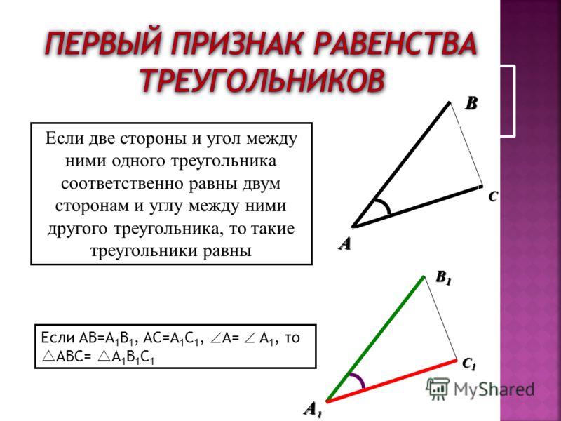 A A B Если две стороны и угол между ними одного треугольника соответственно равны двум сторонам и углу между ними другого треугольника, то такие треугольники равны Если AB=A 1 B 1, AC=A 1 C 1, A= A 1, то ABC= A 1 B 1 C 1 C B1B1B1B1 C1C1C1C1 1