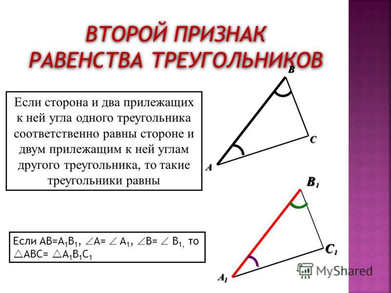 ВТОРОЙ ПРИЗНАК РАВЕНСТВА ТРЕУГОЛЬНИКОВ B C A 1 1 1 A B C Если сторона и два прилежащих к ней угла одного треугольника соответственно равны стороне и двум прилежащим к ней углам другого треугольника, то такие треугольники равны Если AB=A 1 B 1, A= A 1
