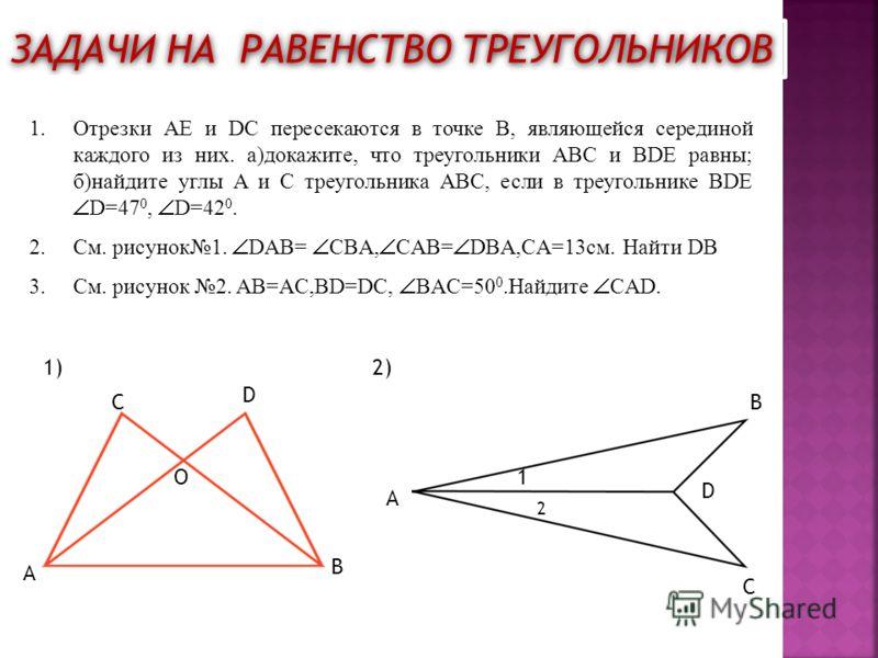 ЗАДАЧИ НА РАВЕНСТВО ТРЕУГОЛЬНИКОВ 1.Отрезки AE и DC пересекаются в точке B, являющейся серединой каждого из них. а)докажите, что треугольники ABC и BDE равны; б)найдите углы A и C треугольника ABC, если в треугольнике BDE D=47 0, D=42 0. 2.См. рисуно